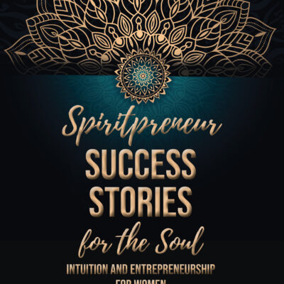 Spiritpreneur Success Stories for the Soul: Intuition and Entrepreneurship for Women